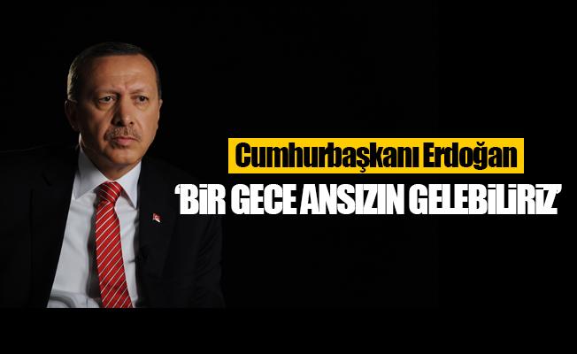 Cumhurbaşkanı Erdoğan: 'Bir gece ansızın gelebiliriz'