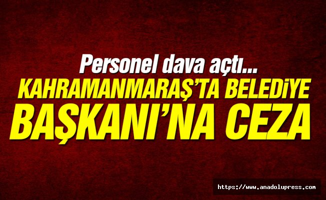 Kahramanmaraş'ta Belediye Başkanı'na ceza!