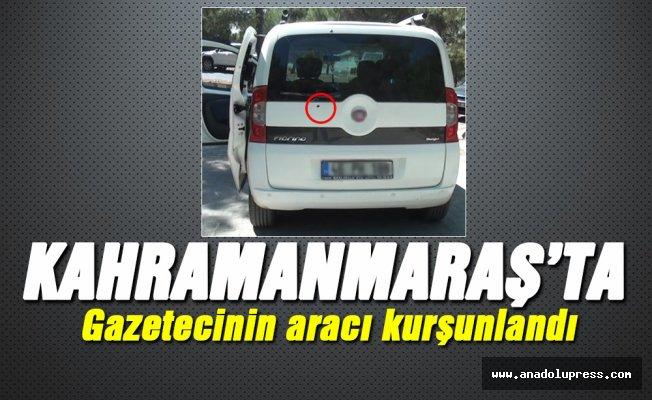 Kahramanmaraş'ta gazetecinin aracı kurşunlandı