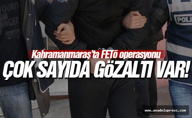 Kahramanmaraş'ta FETÖ operasyonu: Çok sayıda gözaltı var!
