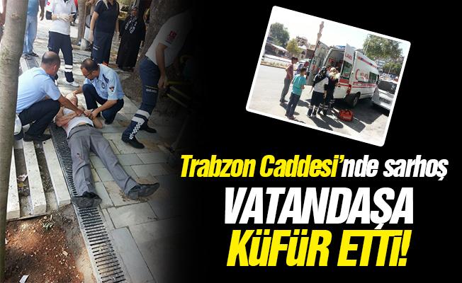 Trabzon Caddesi'nde sarhoş! Vatandaşa küfür etti!