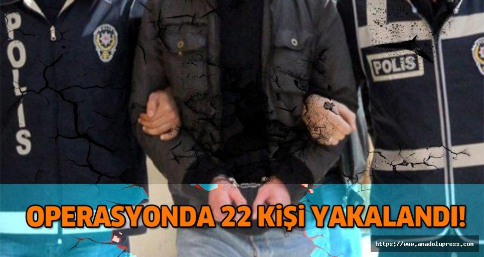 Bir operasyonda 22 kişi yakalandı!