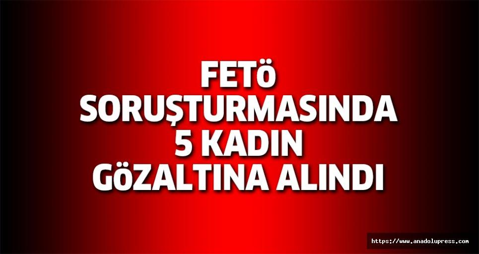 FETÖ soruşturmasında 5 kadın gözaltına alındı!