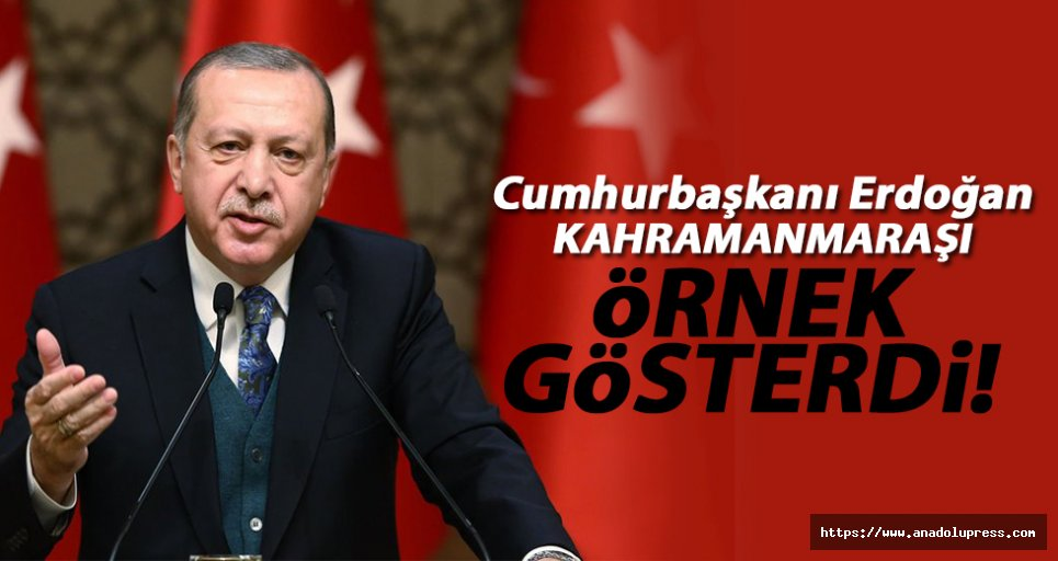 Erdoğan, Kahramanmaraş'ı örnek gösterdi