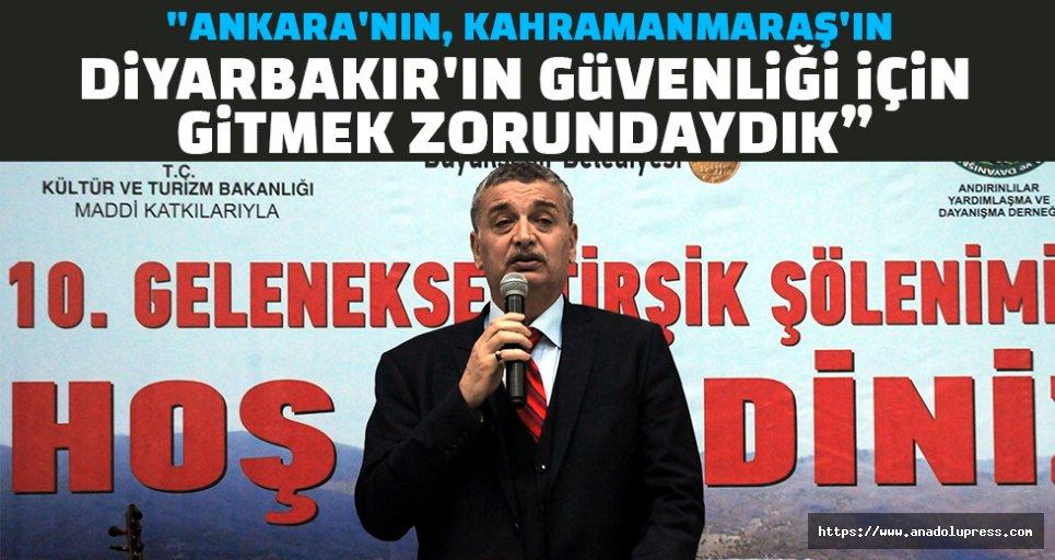 """""""Ankara'nın, Kahramanmaraş'ın, Diyarbakır'ın güvenliği için gitmek zorundaydık"""""""