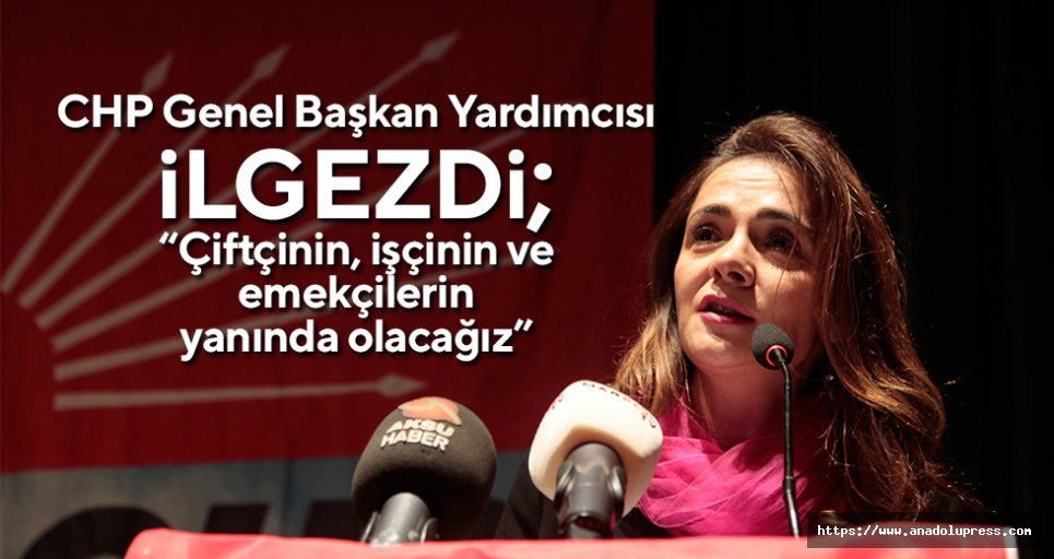 """CHP'li İlgezdi; """"Çiftçinin, işçinin ve emekçilerin yanında olacağız"""""""