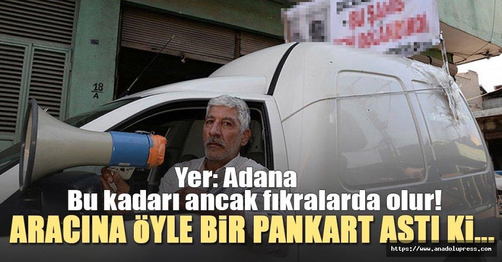 Adana'da fıkra gibi olay! Alacaklı olduğu kişinin kimliğini pankart yaptırıp aracına astı