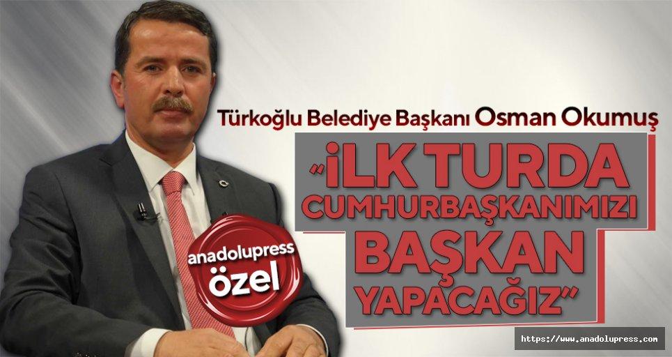 """Osman Okumuş; """"İlk Turda Cumhurbaşkanımızı Başkan Yapacağız"""""""