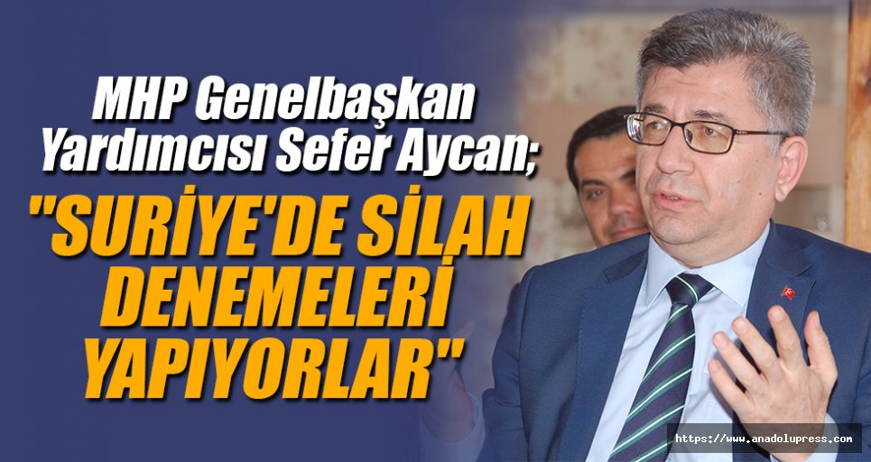 """Sefer Aycan, """"Suriye'de silah denemeleri yapıyorlar"""""""