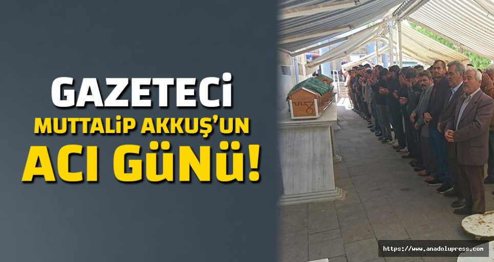 Gazeteci Muttalip Akkuş'un acı günü!