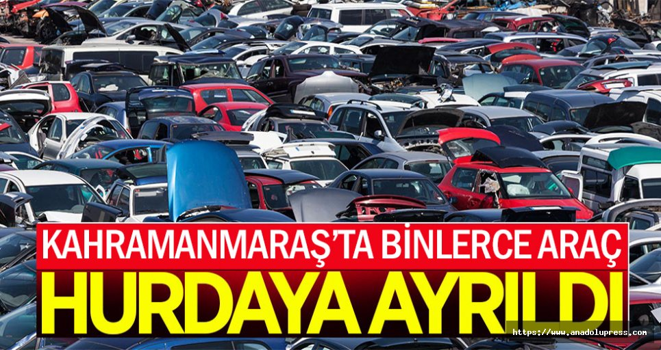 Kahramanmaraş'ta binlerce araç hurdaya ayrıldı!