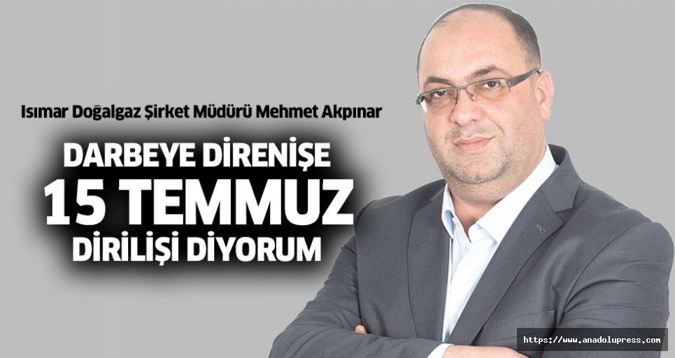 """Isımar Doğalgaz Şirket Müdürü Mehmet Akpınar; """"Darbeye Direnişe, 15 Temmuz Dirilişi Diyorum"""""""