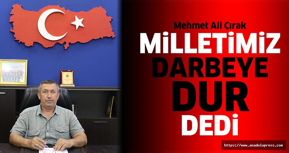 """Mehmet Ali Çırak; """"Milletimiz darbeye dur dedi"""""""