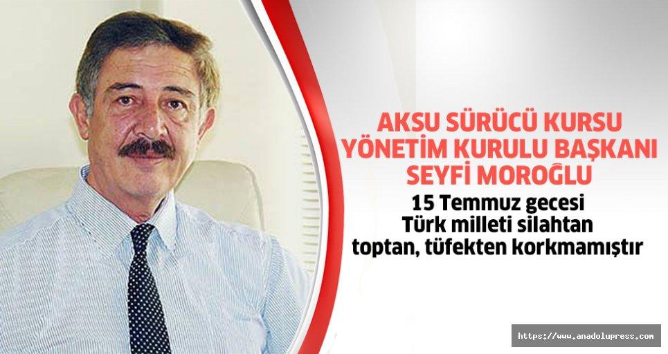 """Seyfi Moroğlu; """"15 Temmuz gecesi Türk milleti silahtan, toptan, tüfekten korkmamıştır"""""""