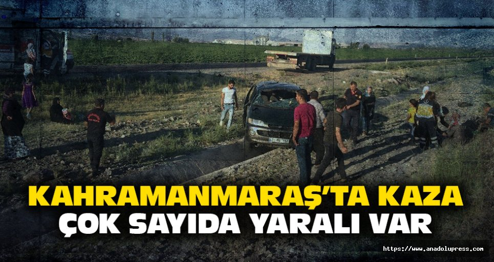 Kahramanmaraş'ta kaza! Çok sayıda yaralı var