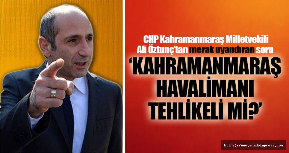 CHP Milletvekili Ali Öztunç'tan merak uyandırılan soru; 'Kahramanmaraş havalimanı tehlikeli mi?'