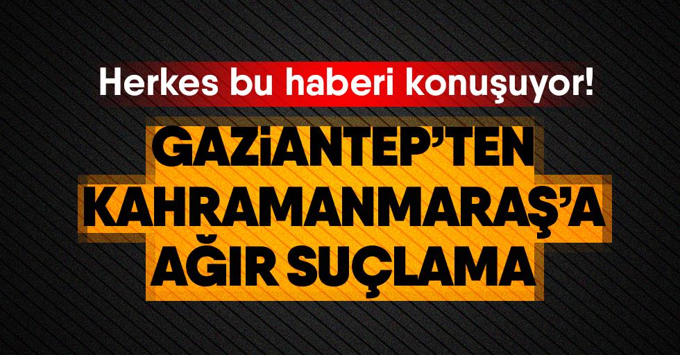 Gaziantep'ten Kahramanmaraş'a suçlama!