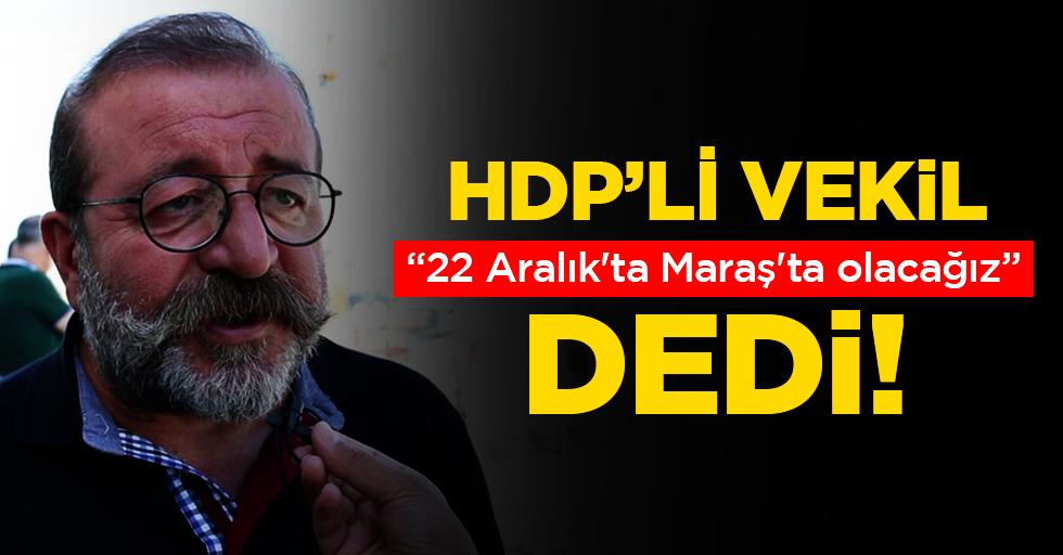 """HDP'li vekil; """"22 Aralık'ta Maraş'ta olacağız"""" dedi!"""