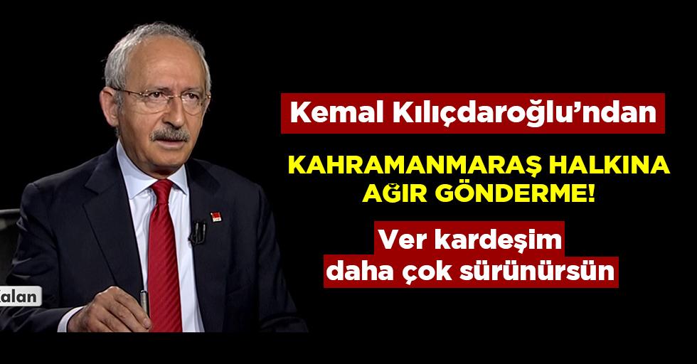 Kılıçdaroğlu'ndan Kahramanmaraşlılara ağır gönderme!
