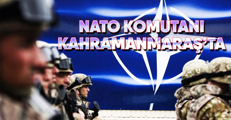 NATO Komutanı Kahramanmaraş'ta