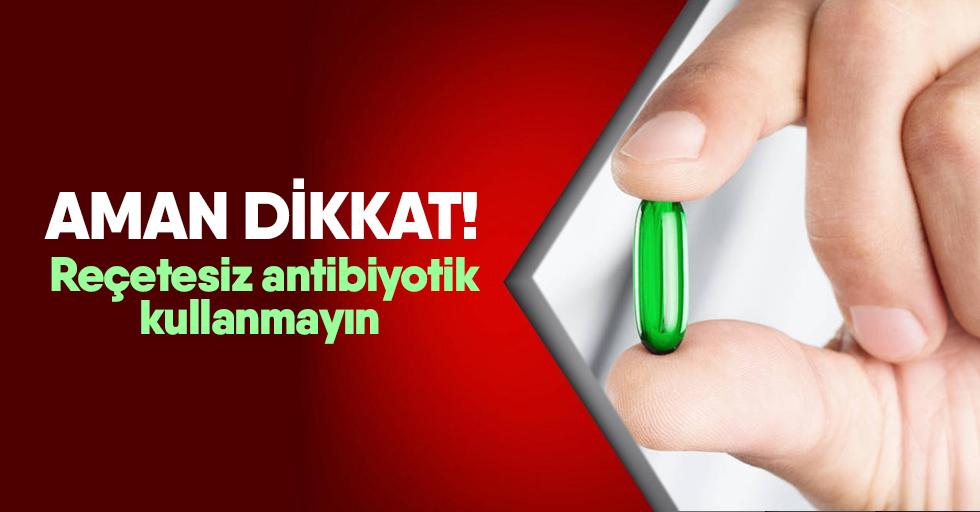 Reçetesiz antibiyotik kullanmayın