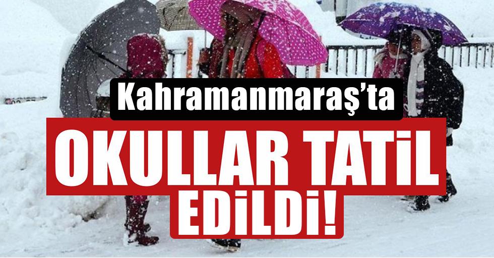 Kahramanmaraş'ta okullar tatil edildi!