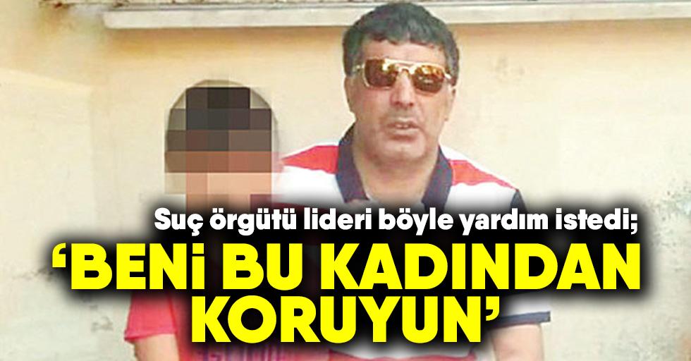"""Suç örgütü lideriFırat Delibaş: """"Beni bu kadından koruyun"""""""