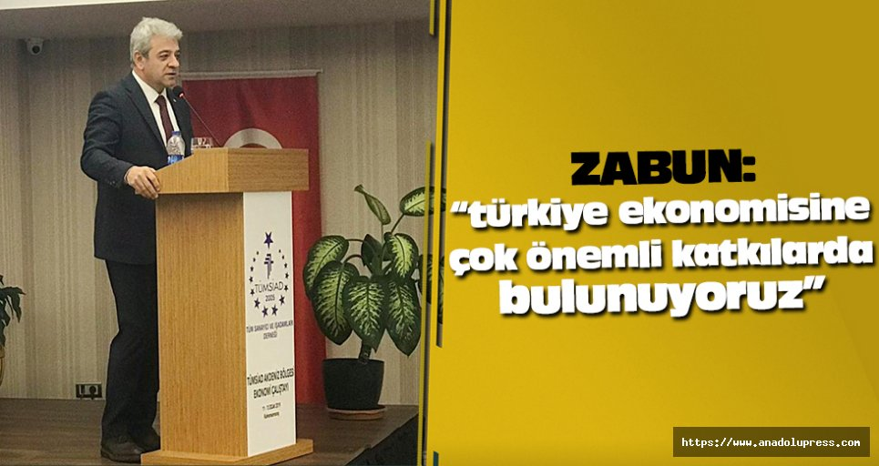 """Zabun: """"türkiye ekonomisine çok önemli katkılarda bulunuyoruz"""""""