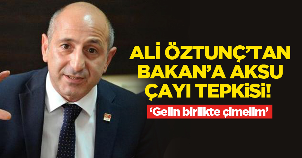 Ali Öztunç'tan Aksu Çayı tepkisi!