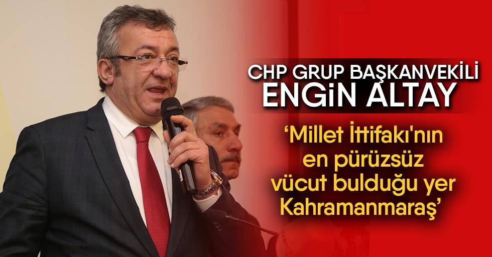 CHP Grup Başkanvekili Engin Altay Millet; İttifakı'nın en pürüzsüz vücut bulduğu yerKahramanmaraş