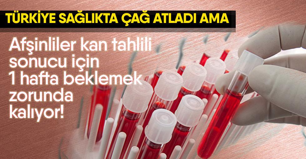 Afşinliler Kan Tahlili Sonucu için 1 Hafta Beklemek zorunda kalıyor!