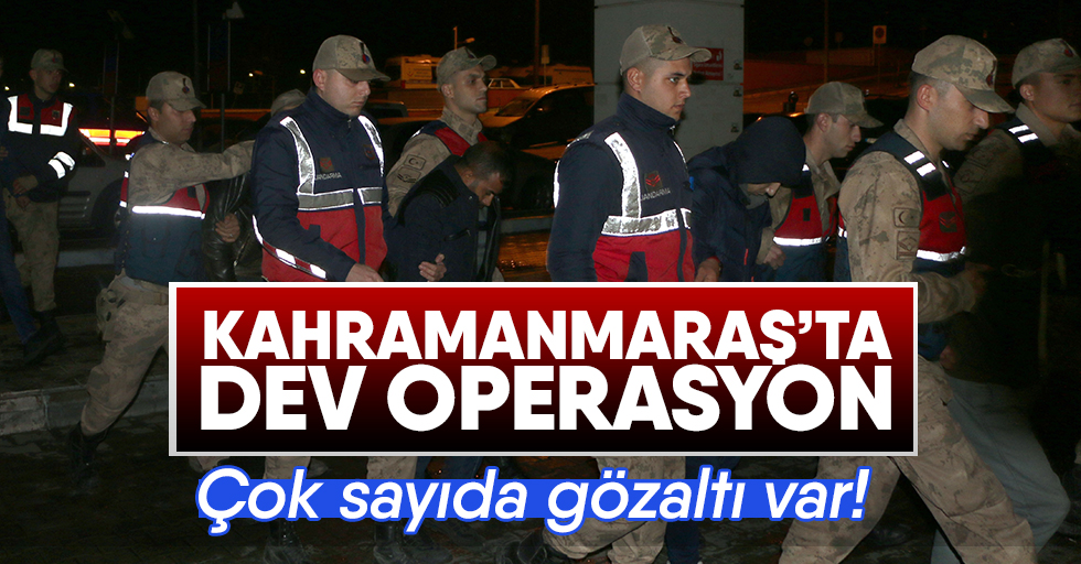 Kahramanmaraş'ta dev operasyon