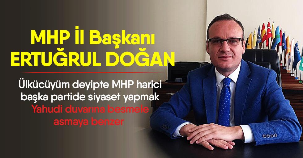 MHP İl Başkanı Doğan; Ülkücüyüm deyipte MHP harici başka partide siyaset yapmak Yahudi duvarına besmele asmaya benzer