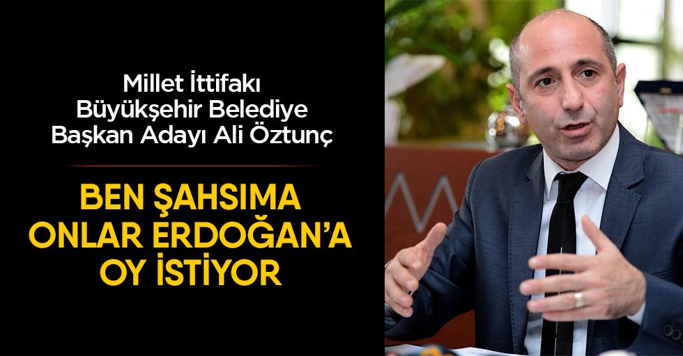 """Öztunç """"Ben şahsıma onlar Erdoğan'a oy istiyor"""""""