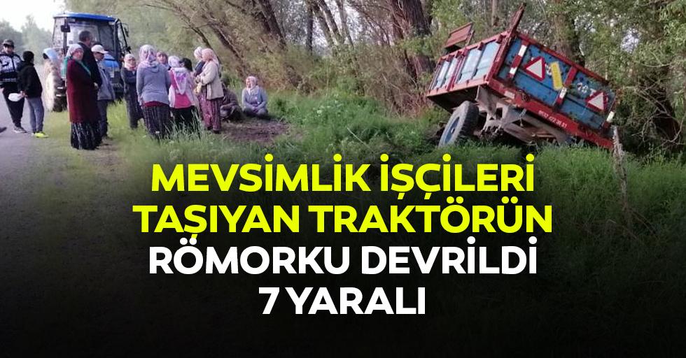 Mevsimlik işçileri taşıyan traktörün römorku devrildi: 7 yaralı