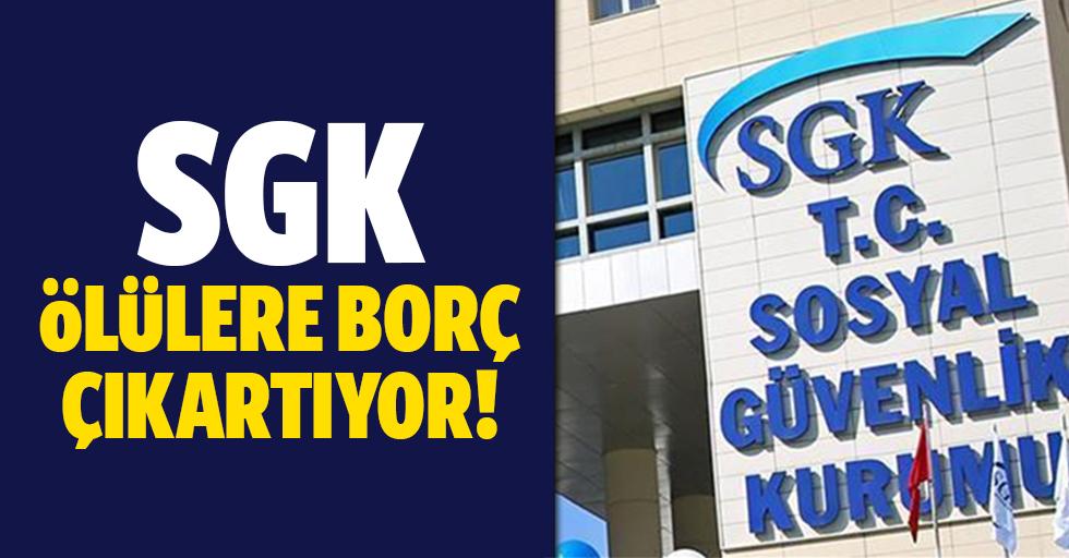 SGK ölülere borç çıkartıyor!