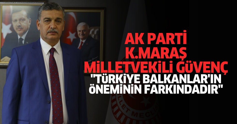 """Ak Partili Güvenç: """"Türkiye balkanlar'ın öneminin farkındadır"""""""