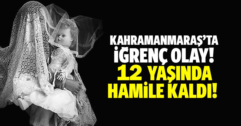 Kahramanmaraş'ta iğrenç olay! 12 yaşında hamile kaldı!