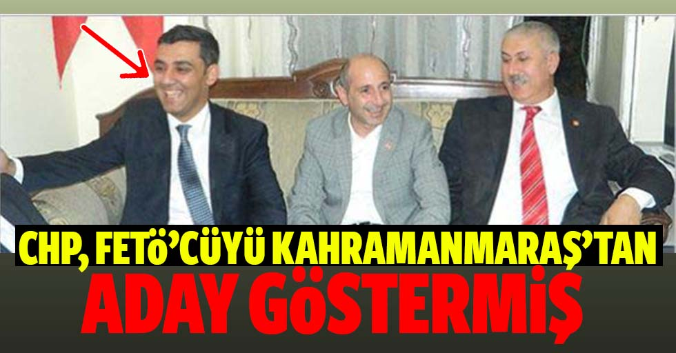 CHP, FETÖ'cüyü Kahramanmaraş'tan Aday Göstermiş