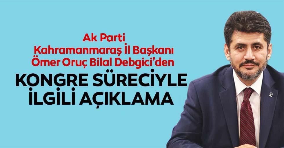 Ak Parti Kahramanmaraş İl Başkanı Ömer Oruç Bilal Debgici'den kongre süreciyle ilgili açıklama