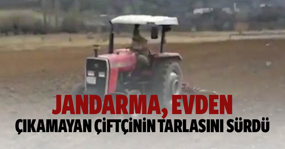 Jandarma, evden çıkamayan çiftçinin tarlasını sürdü