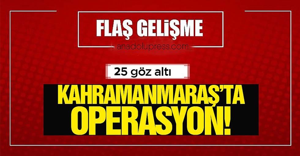 Kahramanmaraş'ta şok operasyon; 25 gözaltı