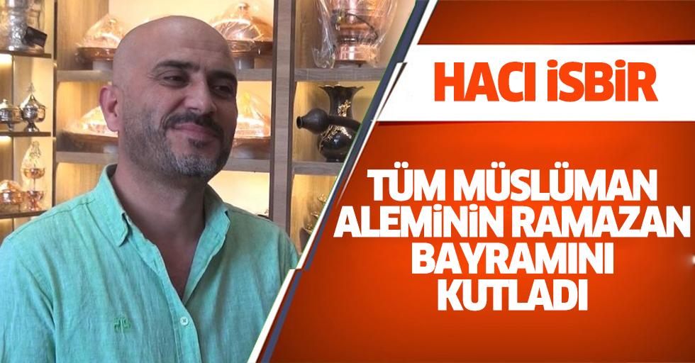 Hacı İsbir Tüm Müslüman Aleminin Ramazan Bayramını Kutladı.