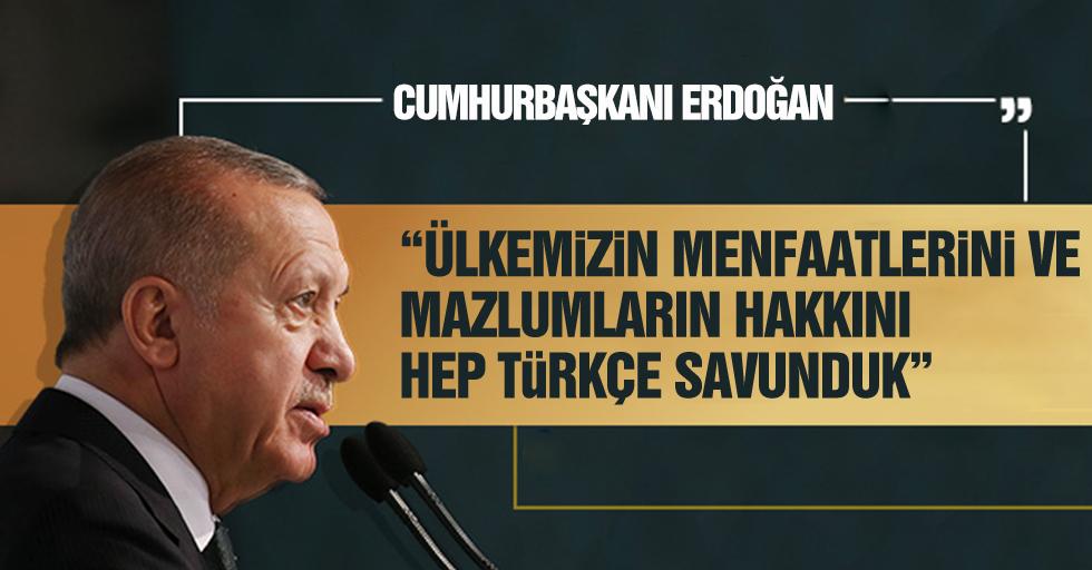 """""""Ülkemizin menfaatlerini ve mazlumların hakkını hep Türkçe savunduk"""""""