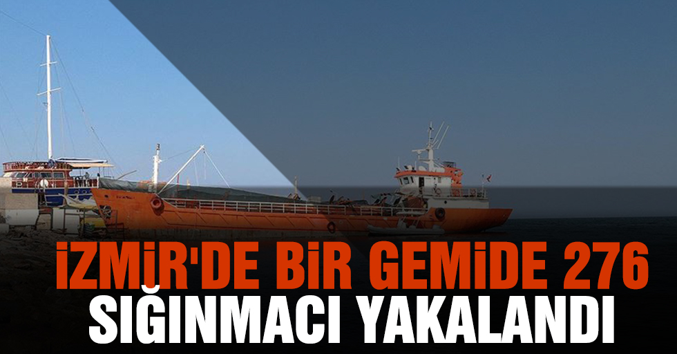 İzmir'de bir gemide 276 sığınmacı yakalandı