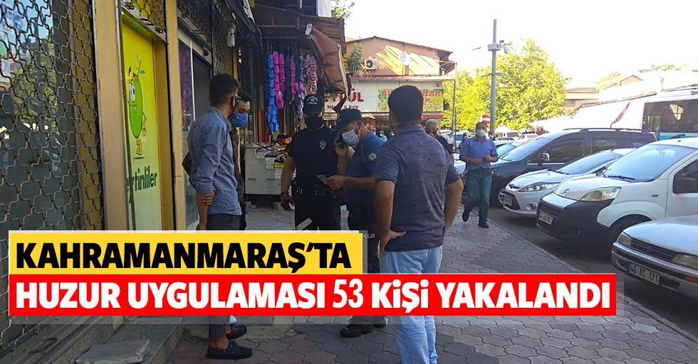 Kahramanmaraş'ta huzur uygulaması, 53 kişi yakalandı