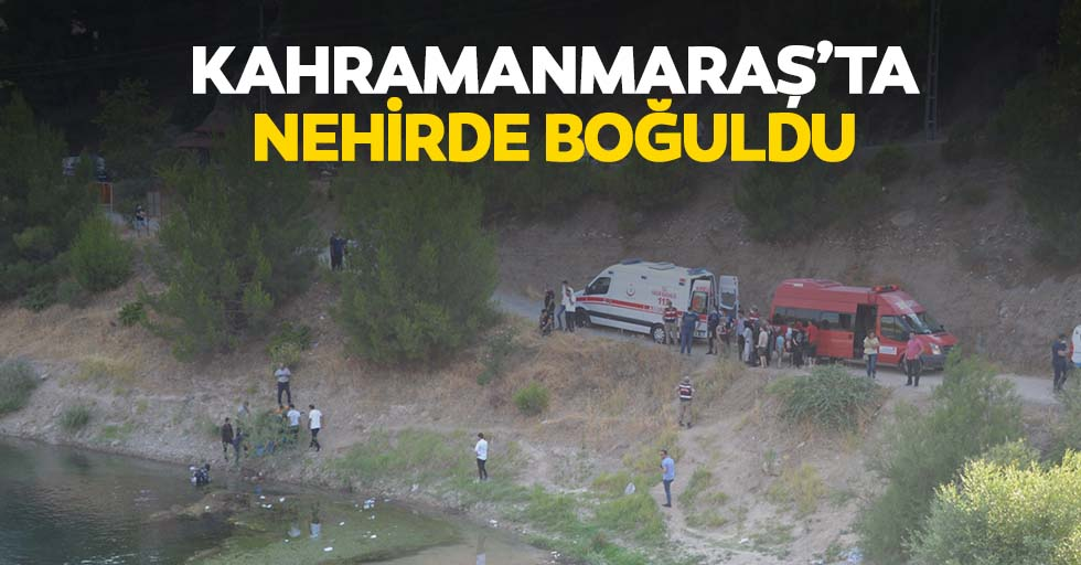 Kahramanmaraş'ta nehirde boğuldu