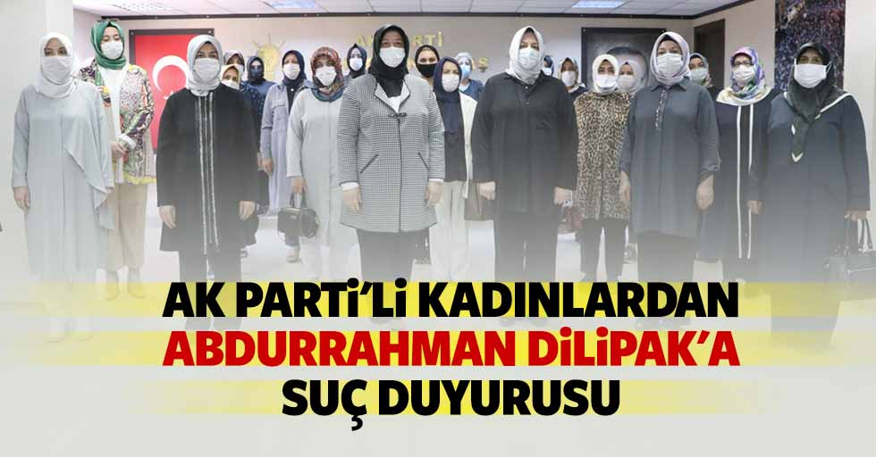 Ak Parti'li kadınlardan Abdurrahman Dilipak'a suç duyurusu