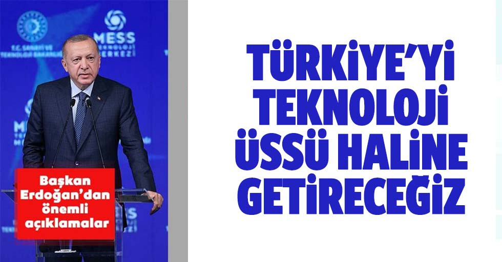 Türkiye'yi Teknoloji Üssü Haline Getireceğiz