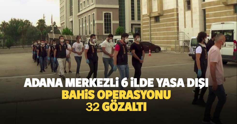 Adana Merkezli 6 İlde Yasa Dışı Bahis Operasyonu: 32 Gözaltı